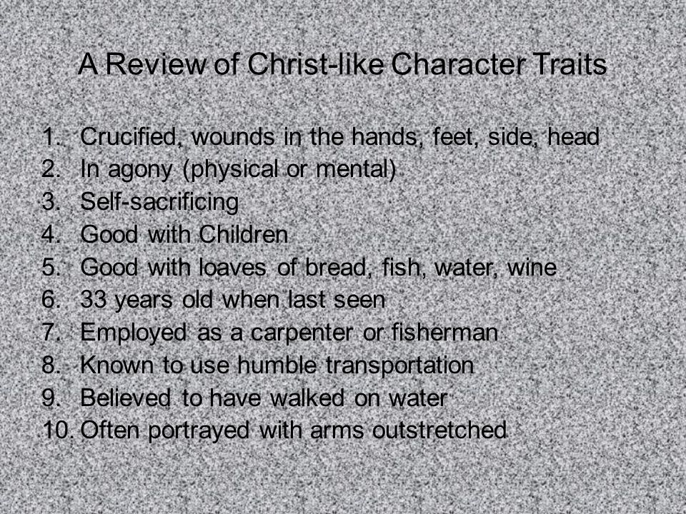 A Review of Christ-like Character Traits 1.Crucified, wounds in the hands, feet, side, head 2.In agony (physical or mental) 3.Self-sacrificing 4.Good