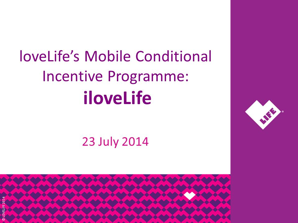 © LOVELIFE 2014 loveLife's Mobile Conditional Incentive Programme: iloveLife 23 July 2014