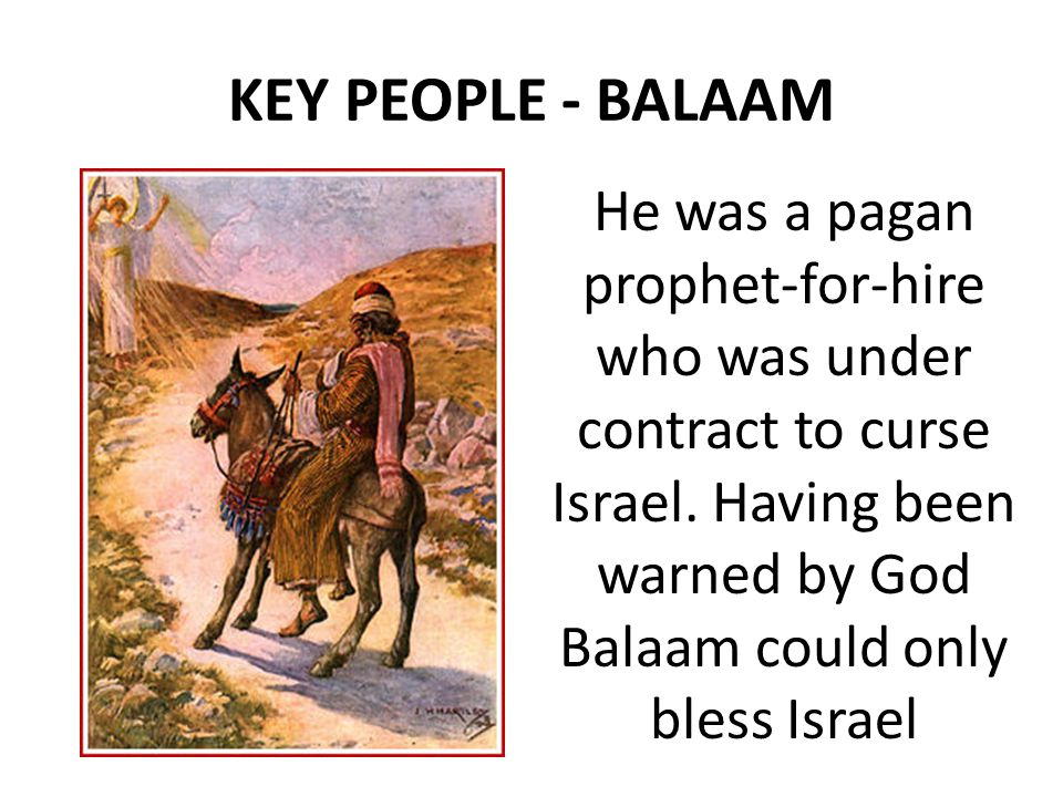 KEY PEOPLE - BALAAM He was a pagan prophet-for-hire who was under contract to curse Israel.