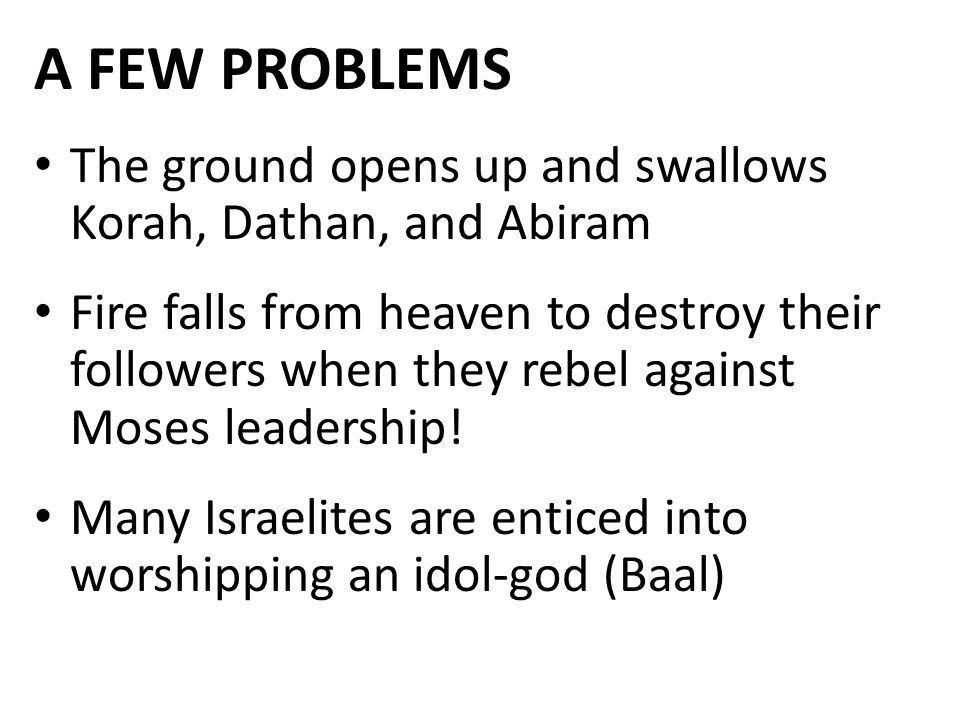 A FEW PROBLEMS The ground opens up and swallows Korah, Dathan, and Abiram Fire falls from heaven to destroy their followers when they rebel against Moses leadership.