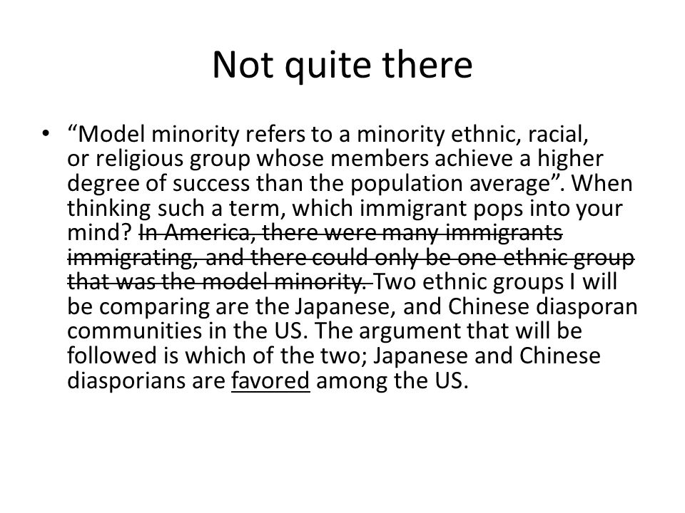 Not quite there Model minority refers to a minority ethnic, racial, or religious group whose members achieve a higher degree of success than the population average .