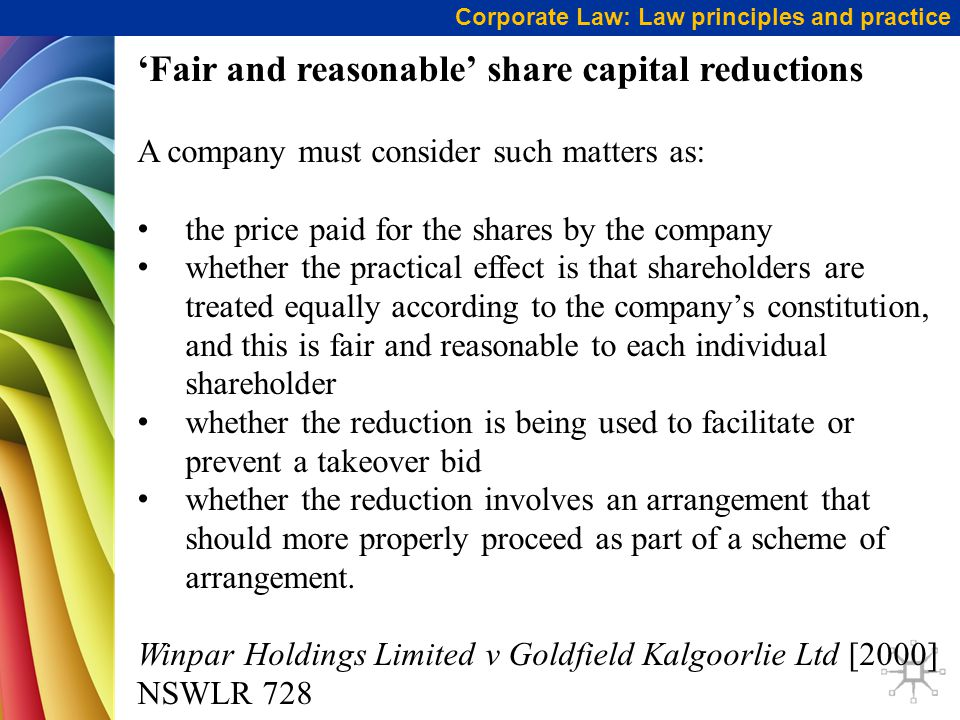 Corporate Law: Law principles and practice 'Fair and reasonable' share capital reductions A company must consider such matters as: the price paid for