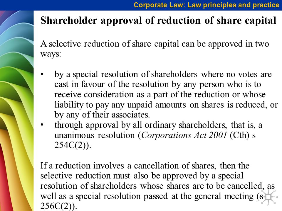 Corporate Law: Law principles and practice Shareholder approval of reduction of share capital A selective reduction of share capital can be approved i