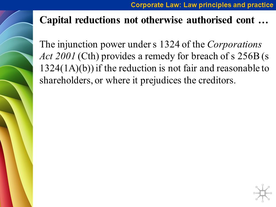 Corporate Law: Law principles and practice Capital reductions not otherwise authorised cont … The injunction power under s 1324 of the Corporations Ac