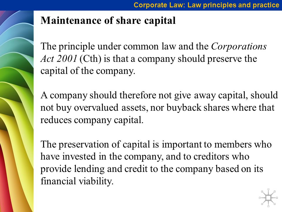 Corporate Law: Law principles and practice Maintenance of share capital The principle under common law and the Corporations Act 2001 (Cth) is that a c