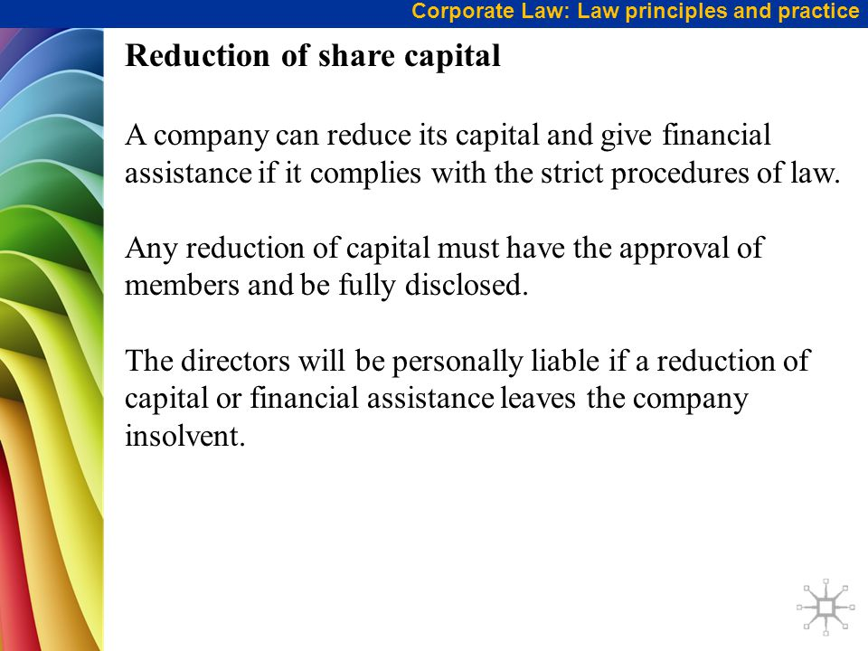 Corporate Law: Law principles and practice Reduction of share capital A company can reduce its capital and give financial assistance if it complies wi