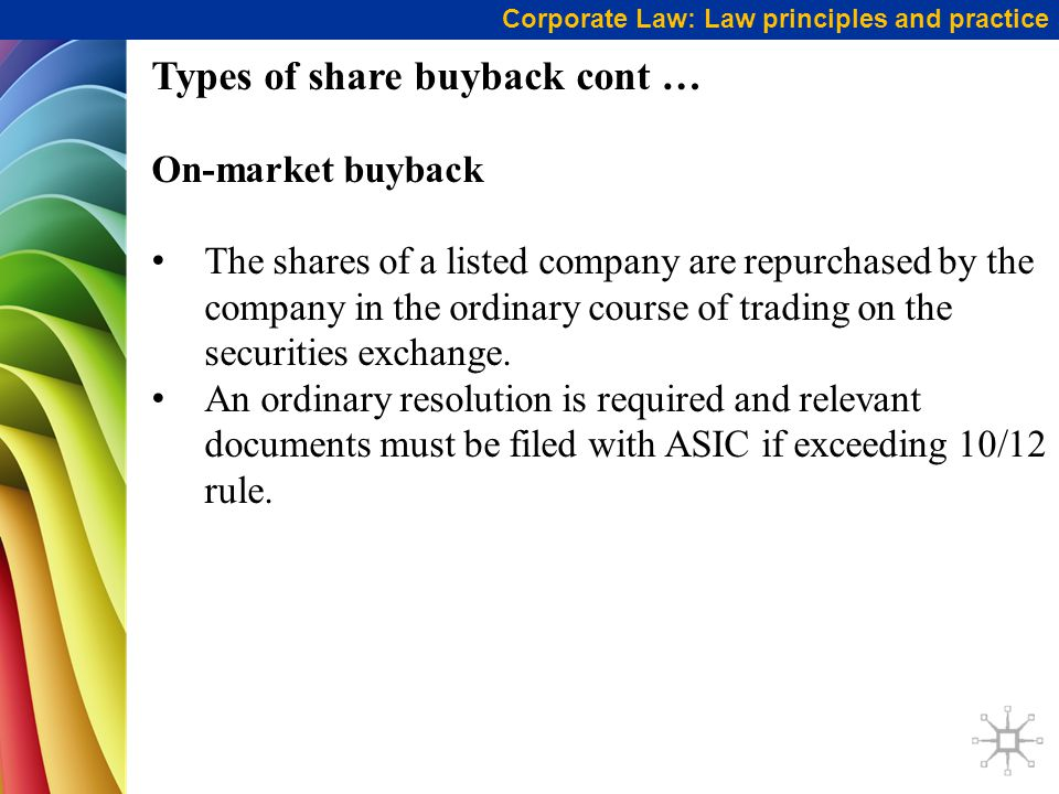 Corporate Law: Law principles and practice Types of share buyback cont … On-market buyback The shares of a listed company are repurchased by the compa