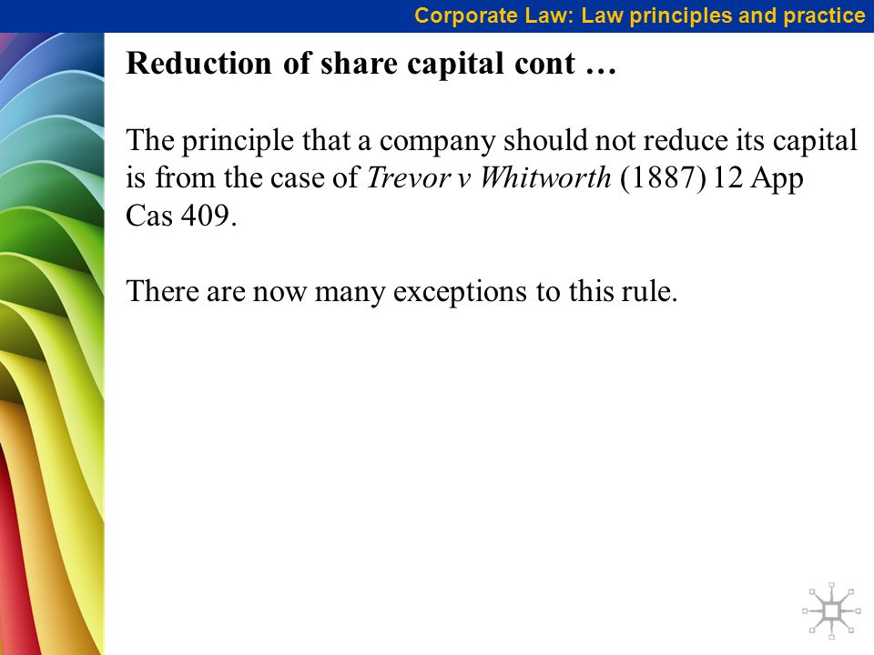Corporate Law: Law principles and practice Reduction of share capital cont … The principle that a company should not reduce its capital is from the ca