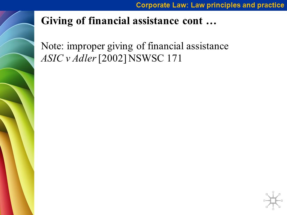 Corporate Law: Law principles and practice Giving of financial assistance cont … Note: improper giving of financial assistance ASIC v Adler [2002] NSW