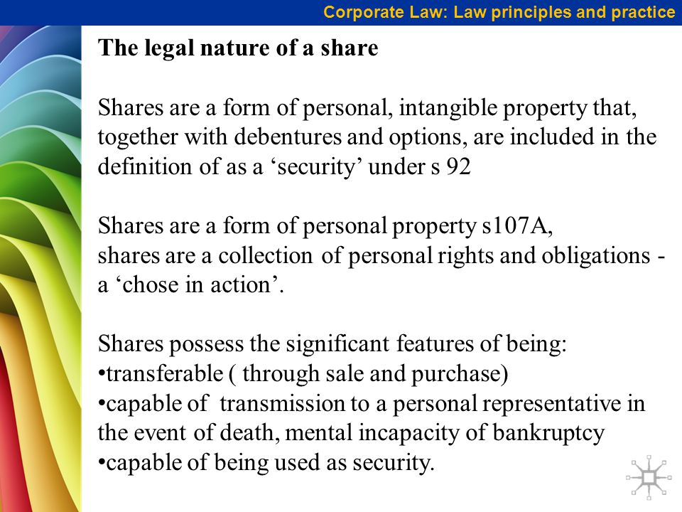 Corporate Law: Law principles and practice The legal nature of a share Shares are a form of personal, intangible property that, together with debentur