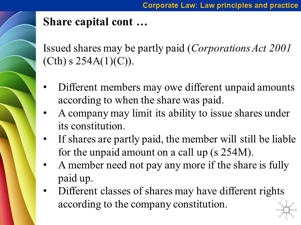 Corporate Law: Law principles and practice Share capital cont … Issued shares may be partly paid (Corporations Act 2001 (Cth) s 254A(1)(C)). Different