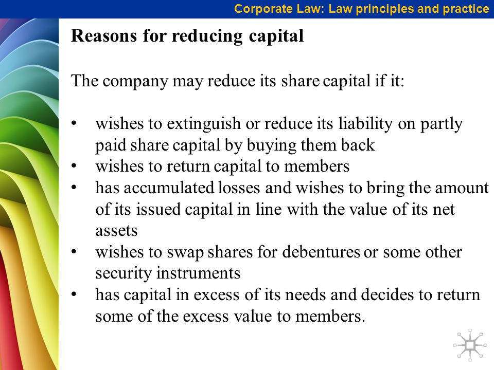 Corporate Law: Law principles and practice Reasons for reducing capital The company may reduce its share capital if it: wishes to extinguish or reduce