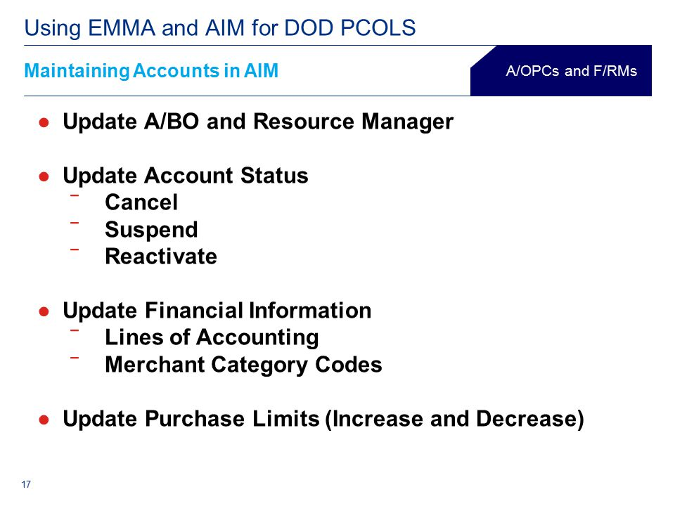 17 Maintaining Accounts in AIM Using EMMA and AIM for DOD PCOLS A/OPCs and F/RMs ●Update A/BO and Resource Manager ●Update Account Status ‾Cancel ‾Suspend ‾Reactivate ●Update Financial Information ‾Lines of Accounting ‾Merchant Category Codes ●Update Purchase Limits (Increase and Decrease)