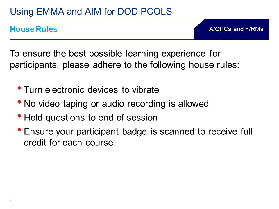 3 House Rules Using EMMA and AIM for DOD PCOLS (agency name) To ensure the best possible learning experience for participants, please adhere to the following house rules: Turn electronic devices to vibrate No video taping or audio recording is allowed Hold questions to end of session Ensure your participant badge is scanned to receive full credit for each course A/OPCs and F/RMs