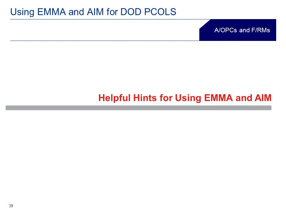 39 Using EMMA and AIM for DOD PCOLS Department of Defense A/OPCs and F/RMs