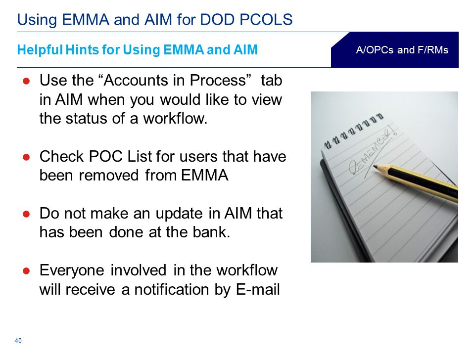 40 Helpful Hints for Using EMMA and AIM Using EMMA and AIM for DOD PCOLS A/OPCs and F/RMs ●Use the Accounts in Process tab in AIM when you would like to view the status of a workflow.