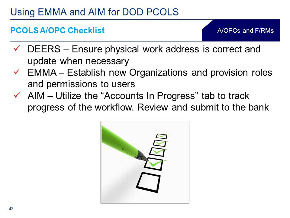 42 PCOLS A/OPC Checklist Using EMMA and AIM for DOD PCOLS A/OPCs and F/RMs DEERS – Ensure physical work address is correct and update when necessary EMMA – Establish new Organizations and provision roles and permissions to users AIM – Utilize the Accounts In Progress tab to track progress of the workflow.
