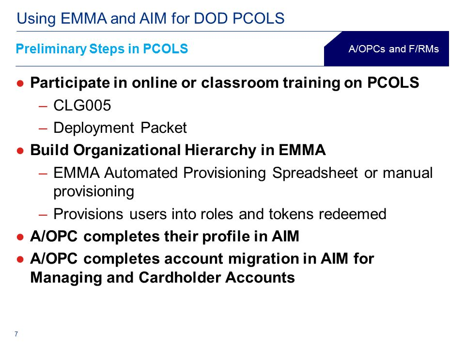 7 Using EMMA and AIM for DOD PCOLS ●Participate in online or classroom training on PCOLS –CLG005 –Deployment Packet ●Build Organizational Hierarchy in EMMA –EMMA Automated Provisioning Spreadsheet or manual provisioning –Provisions users into roles and tokens redeemed ●A/OPC completes their profile in AIM ●A/OPC completes account migration in AIM for Managing and Cardholder Accounts A/OPCs and F/RMs