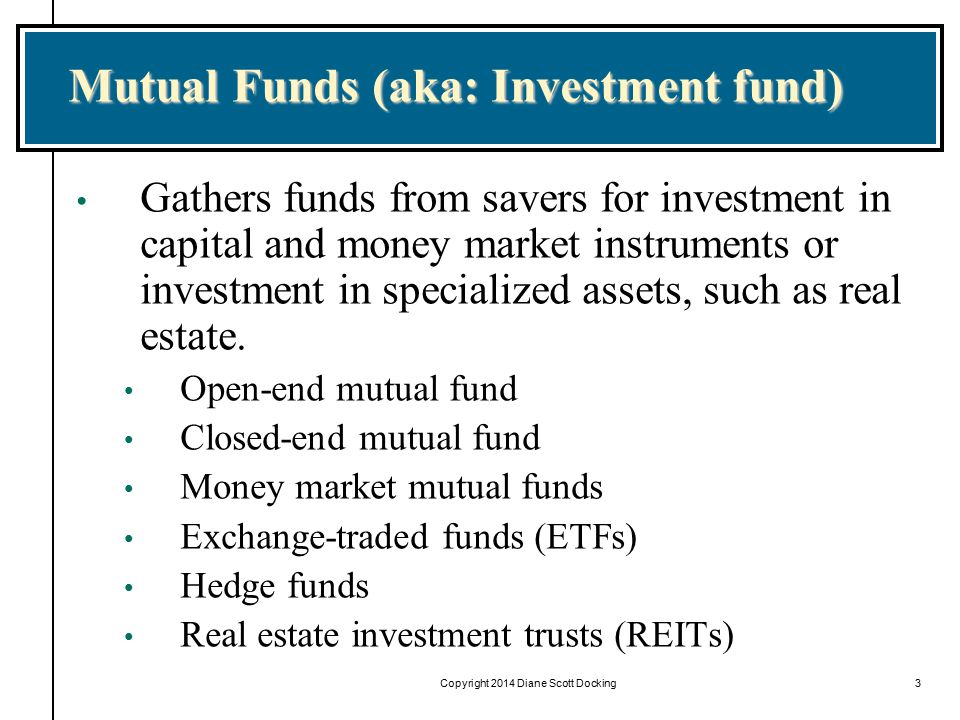 Copyright 2014 Diane Scott Docking3 Mutual Funds (aka: Investment fund) Gathers funds from savers for investment in capital and money market instruments or investment in specialized assets, such as real estate.