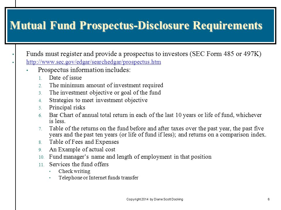 Copyright 2014 by Diane Scott Docking6 Mutual Fund Prospectus-Disclosure Requirements Funds must register and provide a prospectus to investors (SEC Form 485 or 497K) http://www.sec.gov/edgar/searchedgar/prospectus.htm Prospectus information includes: 1.