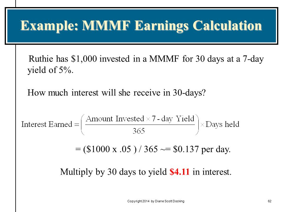 Copyright 2014 by Diane Scott Docking62 Example: MMMF Earnings Calculation Ruthie has $1,000 invested in a MMMF for 30 days at a 7-day yield of 5%.