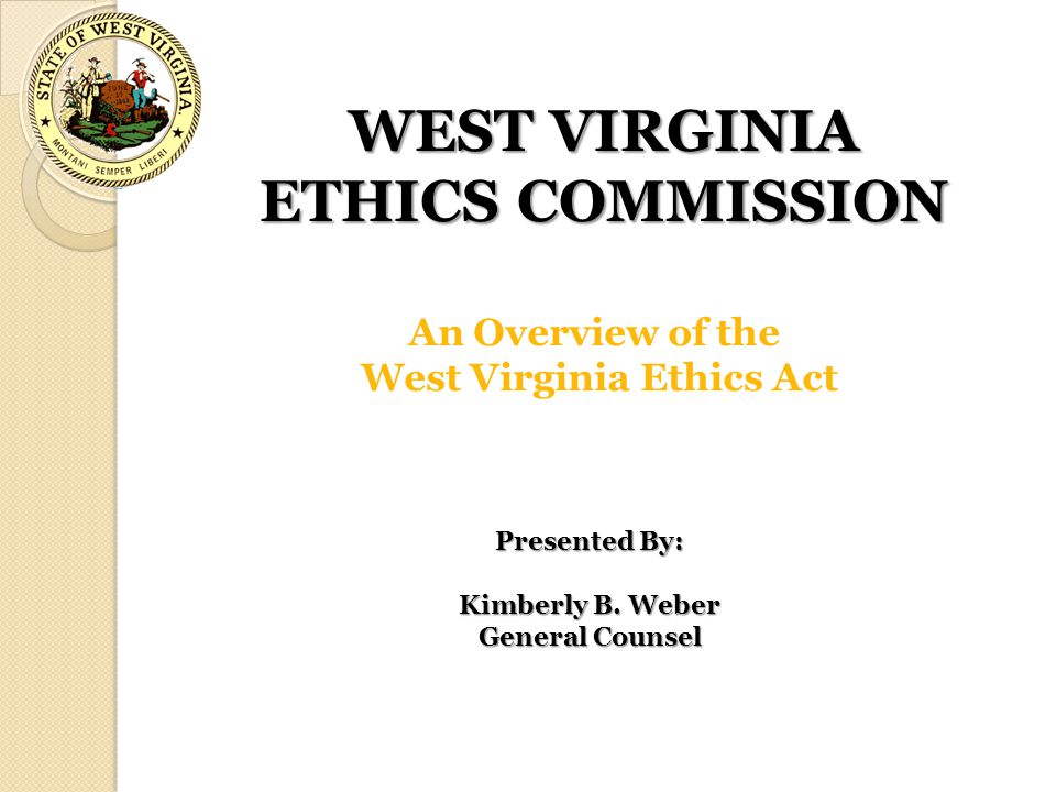WEST VIRGINIA ETHICS COMMISSION An Overview of the West Virginia Ethics Act Presented By: Kimberly B. Weber General Counsel
