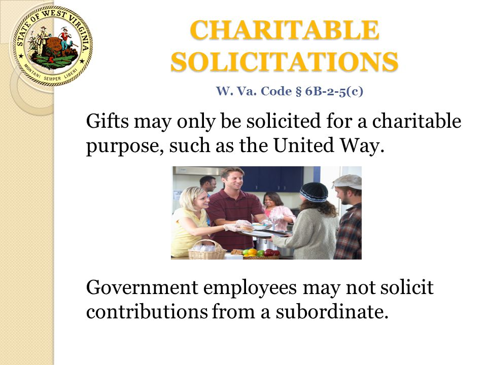 CHARITABLE SOLICITATIONS Gifts may only be solicited for a charitable purpose, such as the United Way. Government employees may not solicit contributi