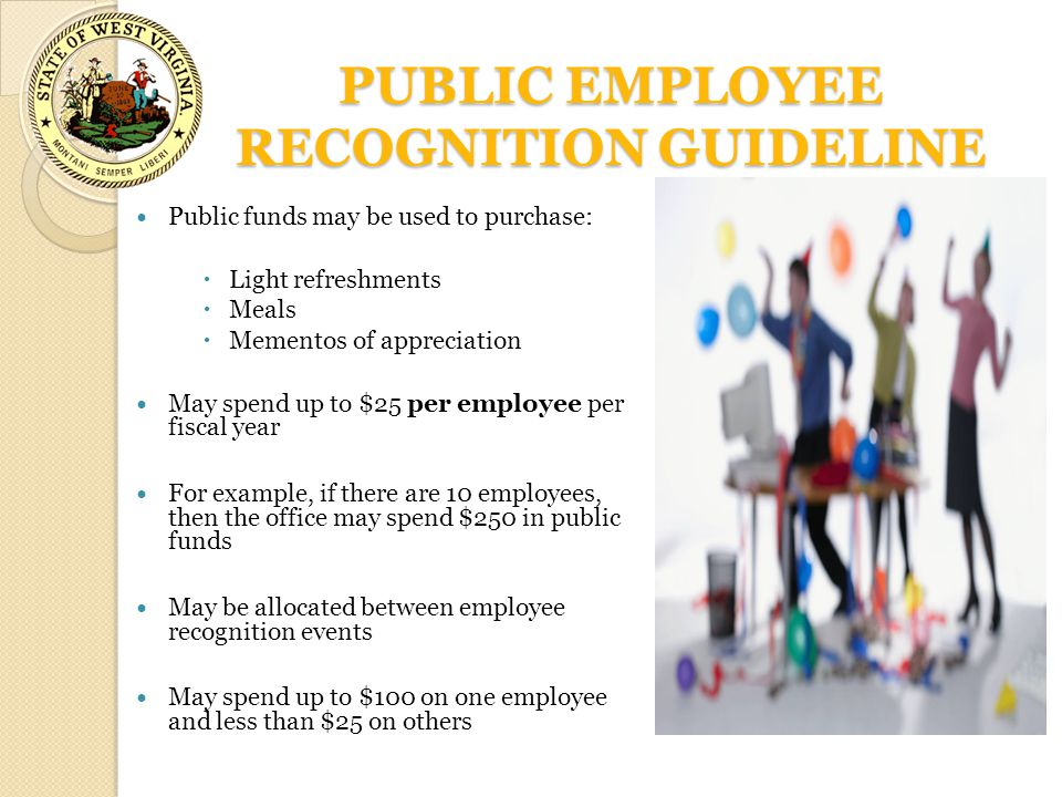 PUBLIC EMPLOYEE RECOGNITION GUIDELINE Public funds may be used to purchase:  Light refreshments  Meals  Mementos of appreciation May spend up to $2