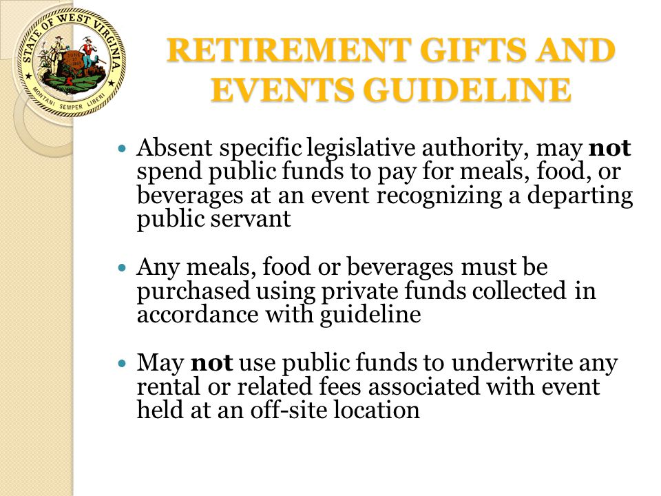 RETIREMENT GIFTS AND EVENTS GUIDELINE Absent specific legislative authority, may not spend public funds to pay for meals, food, or beverages at an eve