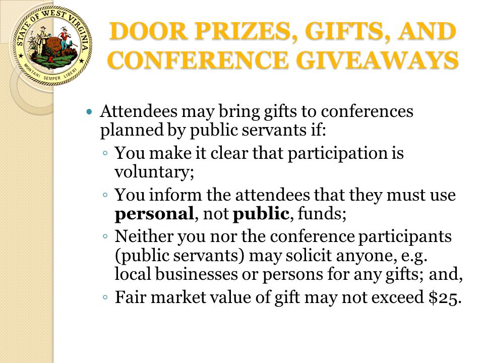 DOOR PRIZES, GIFTS, AND CONFERENCE GIVEAWAYS Attendees may bring gifts to conferences planned by public servants if: ◦ You make it clear that participation is voluntary; ◦ You inform the attendees that they must use personal, not public, funds; ◦ Neither you nor the conference participants (public servants) may solicit anyone, e.g.