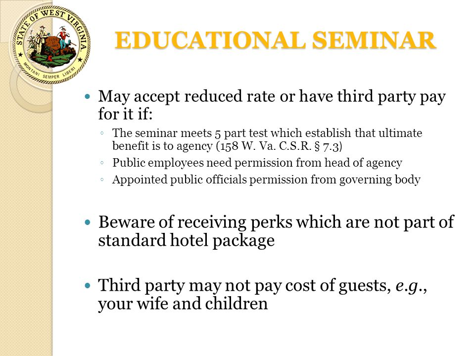 EDUCATIONAL SEMINAR May accept reduced rate or have third party pay for it if: ◦ The seminar meets 5 part test which establish that ultimate benefit is to agency (158 W.