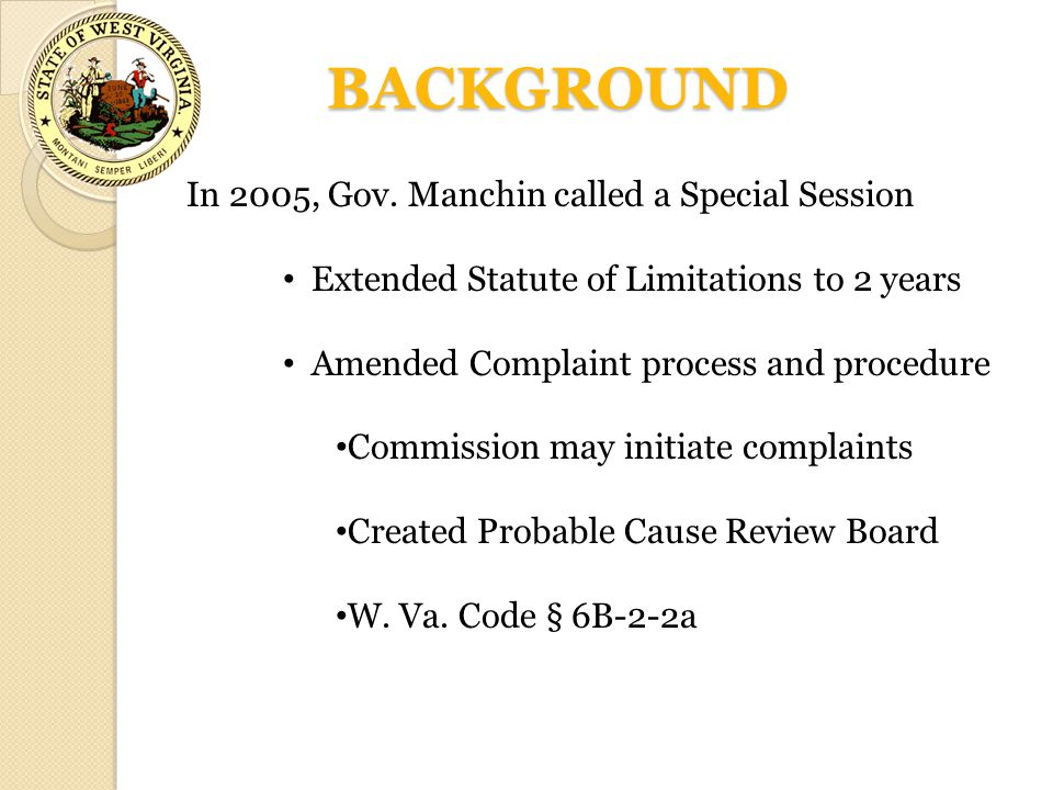 BACKGROUND In 2005, Gov. Manchin called a Special Session Extended Statute of Limitations to 2 years Amended Complaint process and procedure Commissio