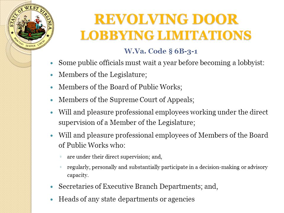 REVOLVING DOOR LOBBYING LIMITATIONS Some public officials must wait a year before becoming a lobbyist: Members of the Legislature; Members of the Boar