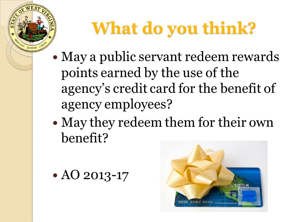 What do you think? May a public servant redeem rewards points earned by the use of the agency's credit card for the benefit of agency employees? May t
