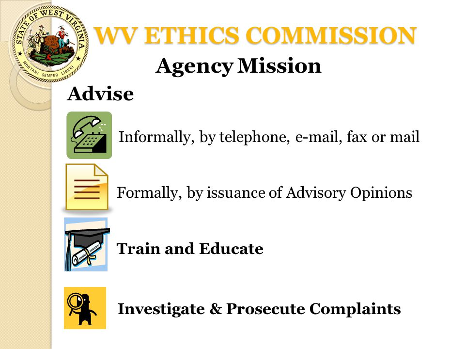 WV ETHICS COMMISSION Agency Mission Advise Informally, by telephone, e-mail, fax or mail Formally, by issuance of Advisory Opinions Train and Educate
