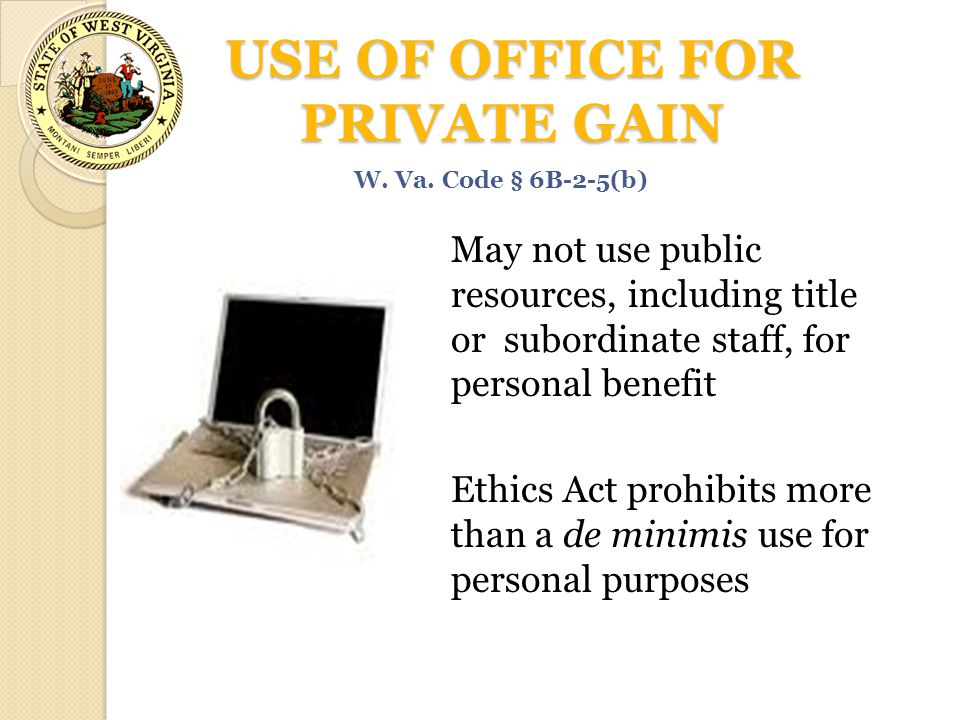 USE OF OFFICE FOR PRIVATE GAIN May not use public resources, including title or subordinate staff, for personal benefit Ethics Act prohibits more than