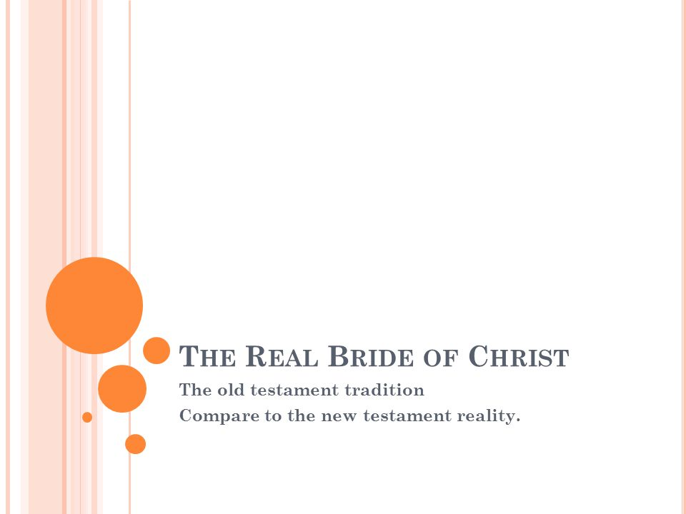 T HE R EAL B RIDE OF C HRIST The old testament tradition Compare to the new testament reality.