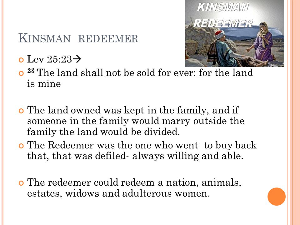 K INSMAN REDEEMER Lev 25:23  23 The land shall not be sold for ever: for the land is mine The land owned was kept in the family, and if someone in th