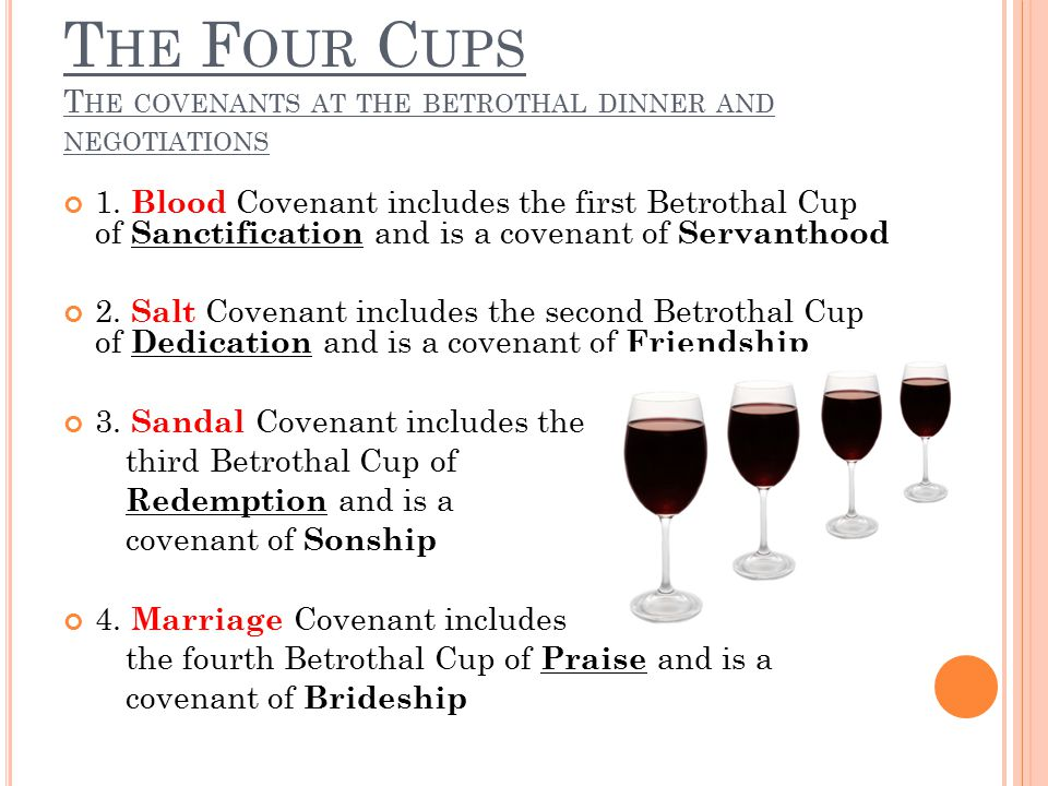 T HE F OUR C UPS T HE COVENANTS AT THE BETROTHAL DINNER AND NEGOTIATIONS 1. Blood Covenant includes the first Betrothal Cup of Sanctification and is a