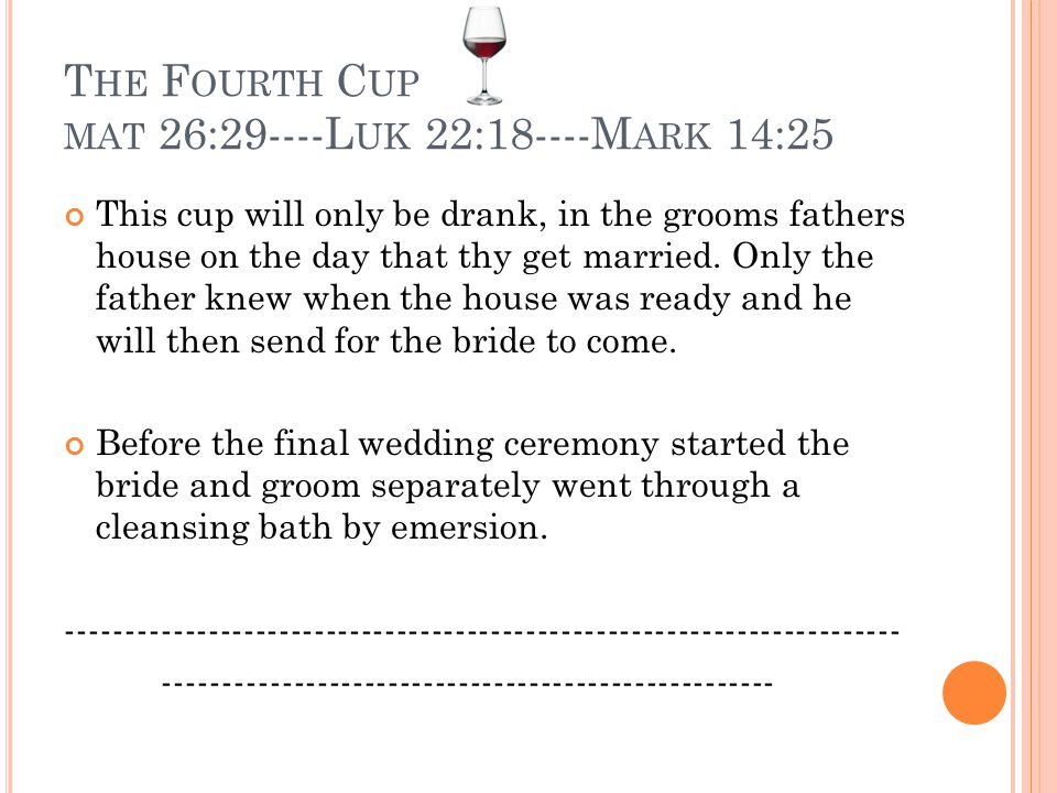 T HE F OURTH C UP MAT 26:29----L UK 22:18----M ARK 14:25 This cup will only be drank, in the grooms fathers house on the day that thy get married. Onl