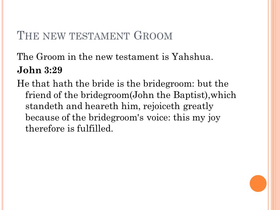 T HE NEW TESTAMENT G ROOM The Groom in the new testament is Yahshua. John 3:29 He that hath the bride is the bridegroom: but the friend of the bridegr