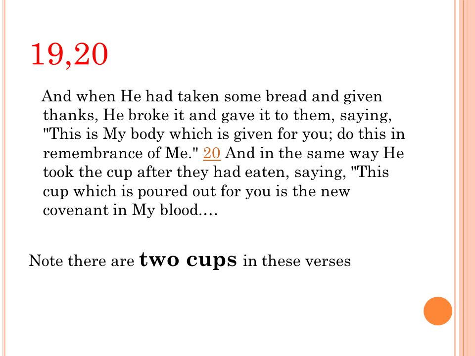 19,20 And when He had taken some bread and given thanks, He broke it and gave it to them, saying, This is My body which is given for you; do this in remembrance of Me. 20 And in the same way He took the cup after they had eaten, saying, This cup which is poured out for you is the new covenant in My blood.…20 Note there are two cups in these verses