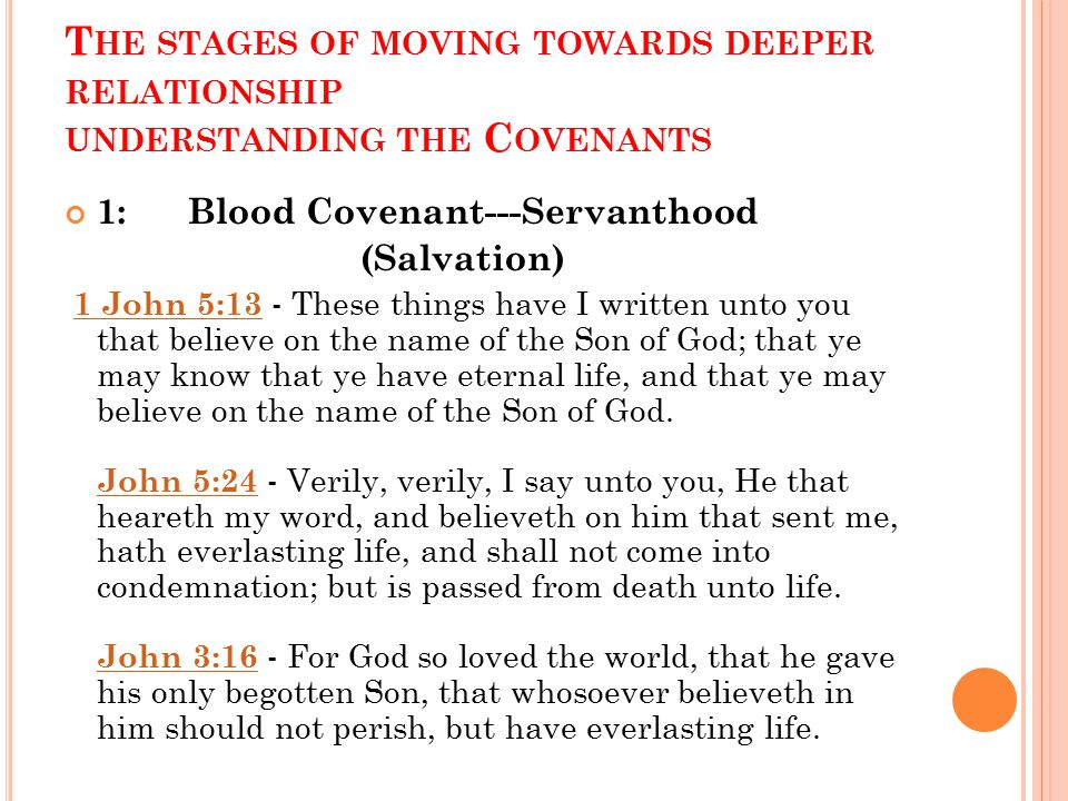 T HE STAGES OF MOVING TOWARDS DEEPER RELATIONSHIP UNDERSTANDING THE C OVENANTS 1: Blood Covenant---Servanthood (Salvation) 1 John 5:13 - These things have I written unto you that believe on the name of the Son of God; that ye may know that ye have eternal life, and that ye may believe on the name of the Son of God.