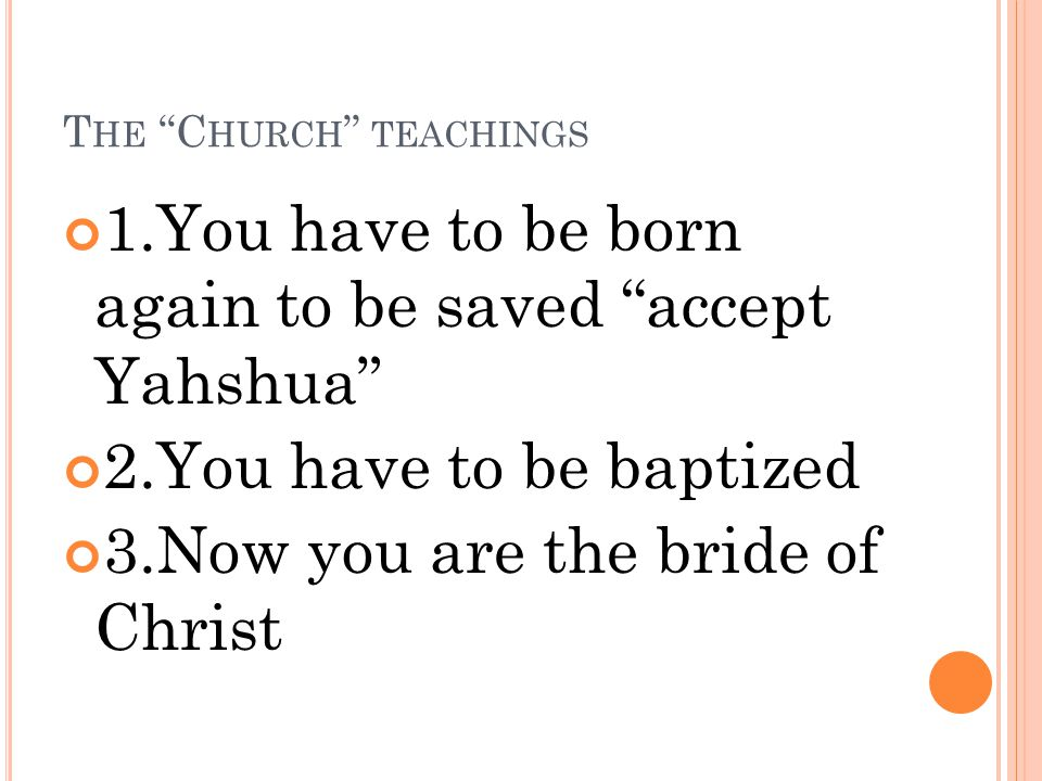T HE C HURCH TEACHINGS 1.You have to be born again to be saved accept Yahshua 2.You have to be baptized 3.Now you are the bride of Christ