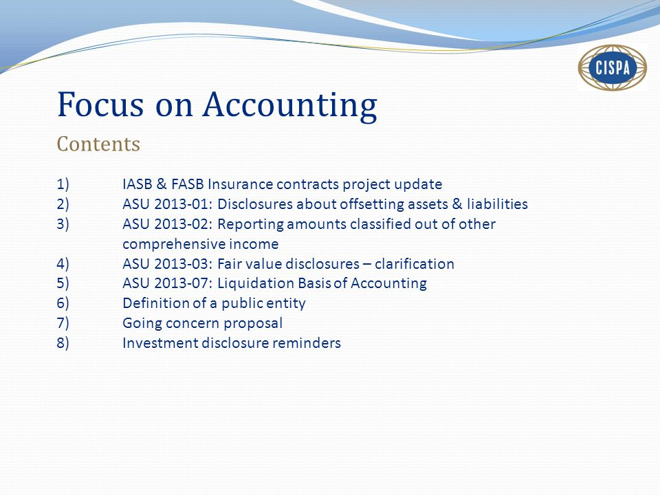 Focus on Accounting Contents 1)IASB & FASB Insurance contracts project update 2)ASU 2013-01: Disclosures about offsetting assets & liabilities 3)ASU 2