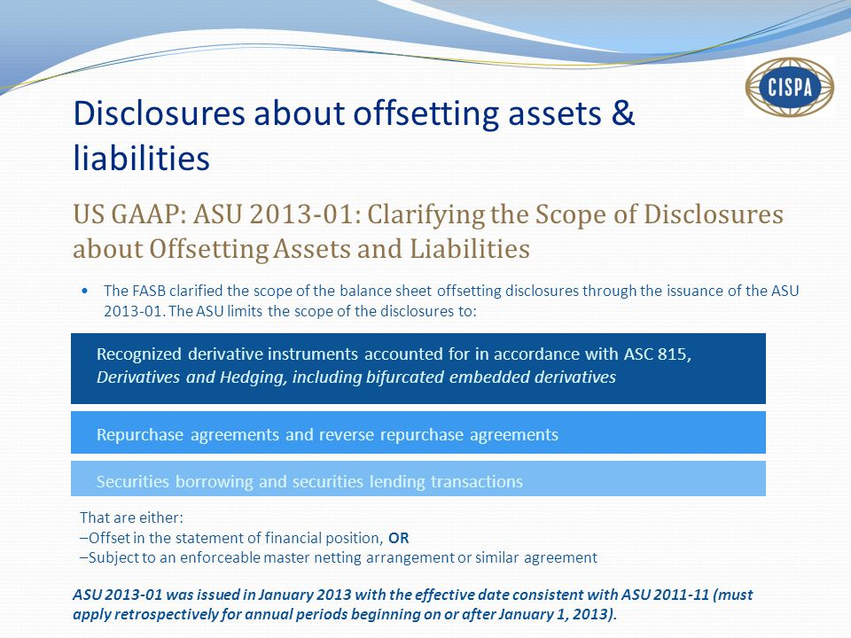 Disclosures about offsetting assets & liabilities US GAAP: ASU 2013-01: Clarifying the Scope of Disclosures about Offsetting Assets and Liabilities Th