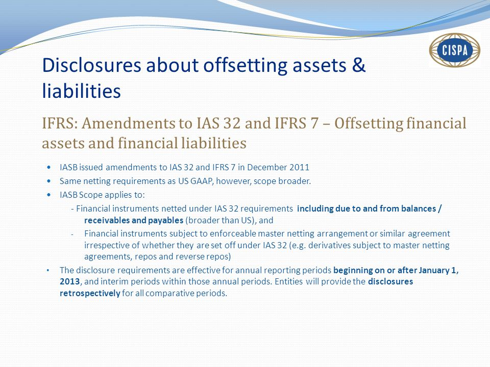 Disclosures about offsetting assets & liabilities IFRS: Amendments to IAS 32 and IFRS 7 – Offsetting financial assets and financial liabilities IASB i