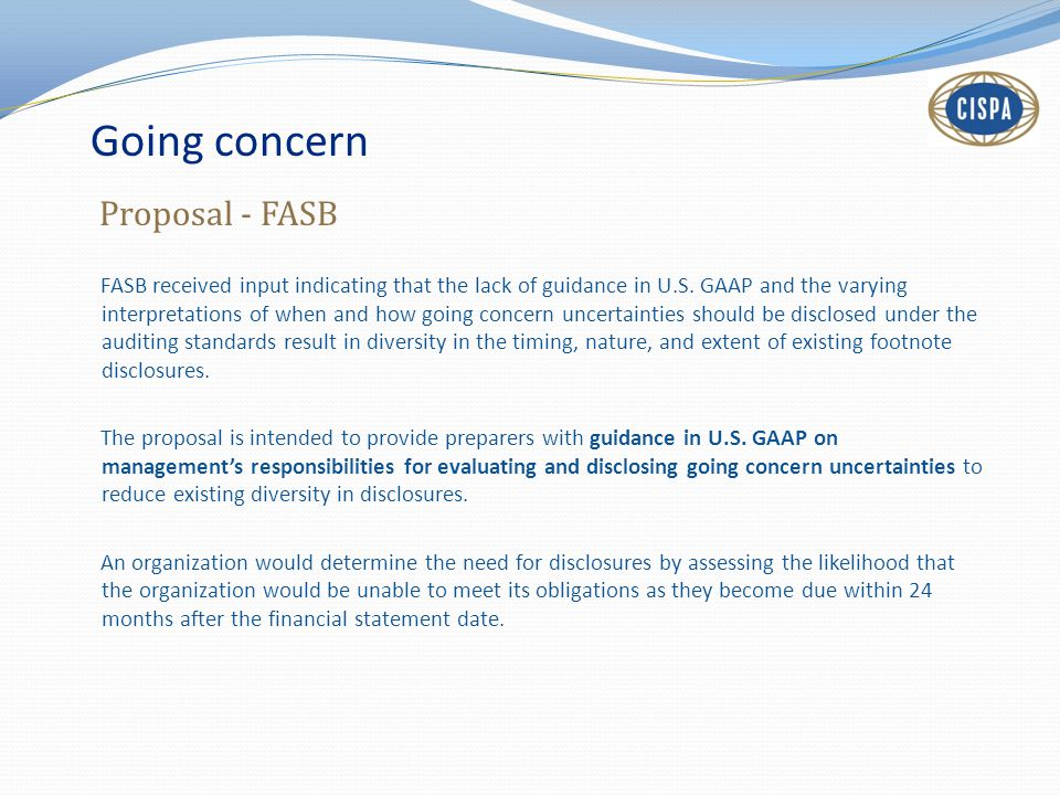 Going concern FASB received input indicating that the lack of guidance in U.S. GAAP and the varying interpretations of when and how going concern unce