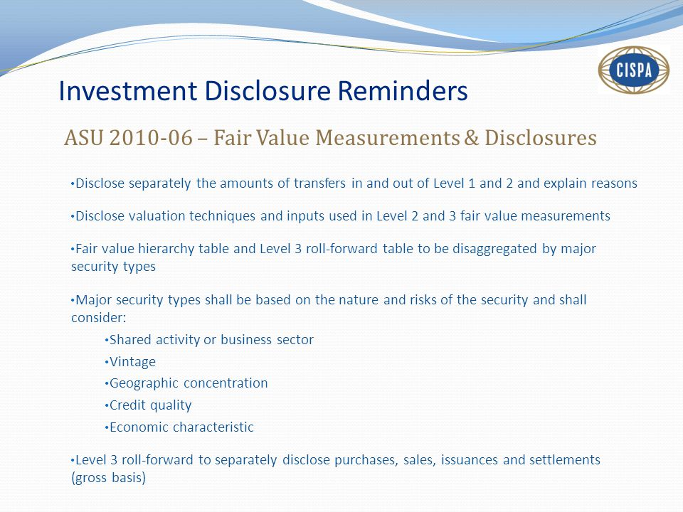 Investment Disclosure Reminders Disclose separately the amounts of transfers in and out of Level 1 and 2 and explain reasons Disclose valuation techni