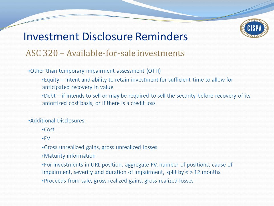 Investment Disclosure Reminders ASC 320 – Available-for-sale investments Other than temporary impairment assessment (OTTI) Equity – intent and ability